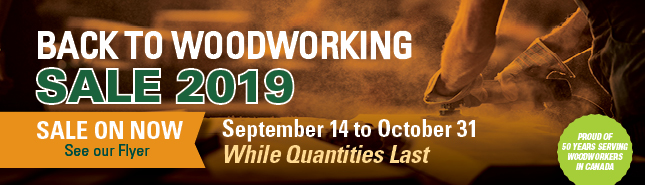 Back to Woodworking Sale 2019 - Sale on now, see flyer - Sept 14-Oct 31 - while quantities last